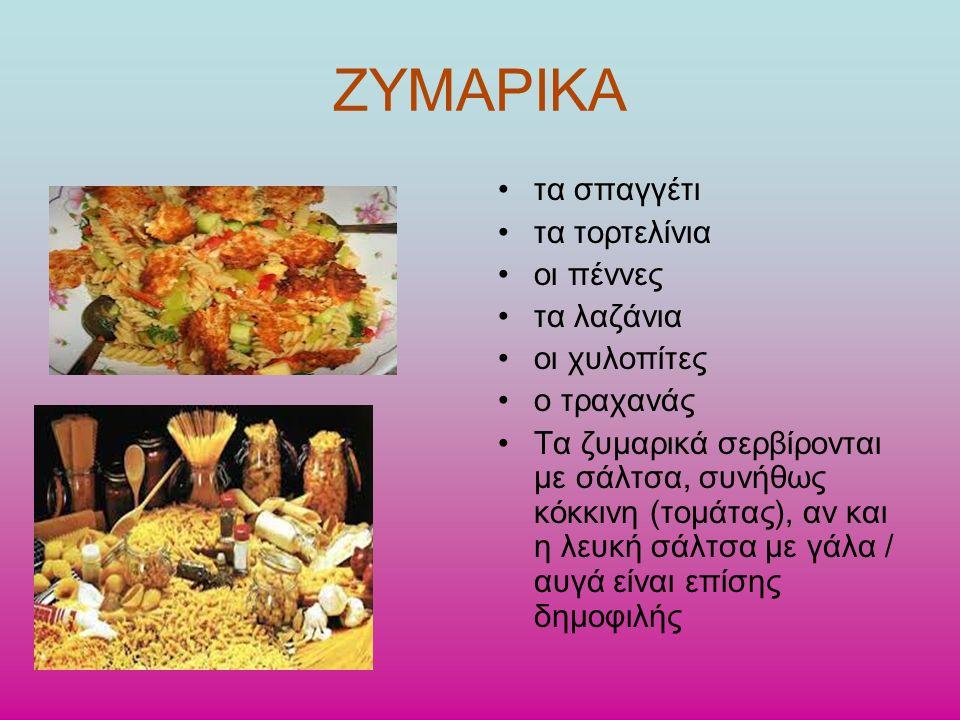 ΖΥΜΑΡΙΚΑ τα σπαγγέτι τα τορτελίνια οι πέννες τα λαζάνια οι χυλοπίτες ο τραχανάς Τα ζυμαρικά σερβίρονται με σάλτσα, συνήθως κόκκινη (τομάτας), αν και η λευκή σάλτσα με γάλα / αυγά είναι επίσης δημοφιλής