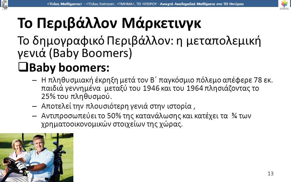 1313 -,, ΤΕΙ ΗΠΕΙΡΟΥ - Ανοιχτά Ακαδημαϊκά Μαθήματα στο ΤΕΙ Ηπείρου Το Περιβάλλον Μάρκετινγκ Το δημογραφικό Περιβάλλον: η μεταπολεμική γενιά (Baby Boomers)  Baby boomers: – Η πληθυσμιακή έκρηξη μετά τον Β΄ παγκόσμιο πόλεμο απέφερε 78 εκ.