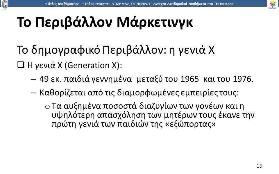 1515 -,, ΤΕΙ ΗΠΕΙΡΟΥ - Ανοιχτά Ακαδημαϊκά Μαθήματα στο ΤΕΙ Ηπείρου Το Περιβάλλον Μάρκετινγκ Το δημογραφικό Περιβάλλον: η γενιά Χ  Η γενιά Χ (Generation X): – 49 εκ.