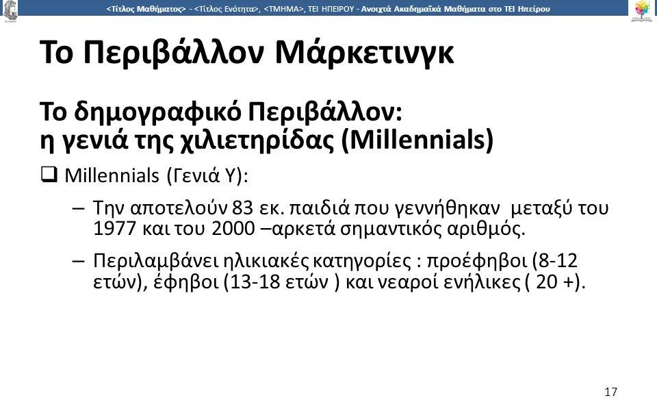 1717 -,, ΤΕΙ ΗΠΕΙΡΟΥ - Ανοιχτά Ακαδημαϊκά Μαθήματα στο ΤΕΙ Ηπείρου Το Περιβάλλον Μάρκετινγκ Το δημογραφικό Περιβάλλον: η γενιά της χιλιετηρίδας (Millennials)  Millennials (Γενιά Y): – Την αποτελούν 83 εκ.