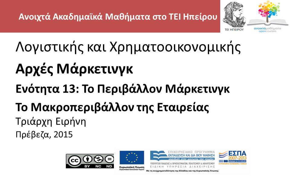 2 Λογιστικής και Χρηματοοικονομικής Αρχές Μάρκετινγκ Ενότητα 13: Το Περιβάλλον Μάρκετινγκ Το Μακροπεριβάλλον της Εταιρείας Τριάρχη Ειρήνη Πρέβεζα, 2015 Ανοιχτά Ακαδημαϊκά Μαθήματα στο ΤΕΙ Ηπείρου