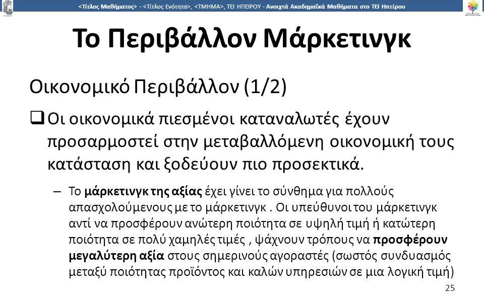 2525 -,, ΤΕΙ ΗΠΕΙΡΟΥ - Ανοιχτά Ακαδημαϊκά Μαθήματα στο ΤΕΙ Ηπείρου Το Περιβάλλον Μάρκετινγκ Οικονομικό Περιβάλλον (1/2)  Οι οικονομικά πιεσμένοι κατα