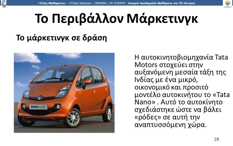 2828 -,, ΤΕΙ ΗΠΕΙΡΟΥ - Ανοιχτά Ακαδημαϊκά Μαθήματα στο ΤΕΙ Ηπείρου Το Περιβάλλον Μάρκετινγκ 28 Η αυτοκινητοβιομηχανία Tata Motors στοχεύει στην αυξανόμενη μεσαία τάξη της Ινδίας με ένα μικρό, οικονομικό και προσιτό μοντέλο αυτοκινήτου το «Tata Nano».