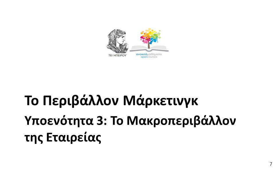 7 Υποενότητα 3: Το Μακροπεριβάλλον της Εταιρείας Το Περιβάλλον Μάρκετινγκ 7