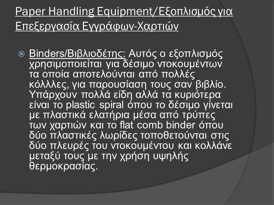 Paper Handling Equipment/Εξοπλισμός για Επεξεργασία Εγγράφων-Χαρτιών  Binders/Βιβλιοδέτης: Αυτός ο εξοπλισμός χρησιμοποιείται για δέσιμο ντοκουμέντων τα οποία αποτελούνται από πολλές κόλλλες, για παρουσίαση τους σαν βιβλίο.