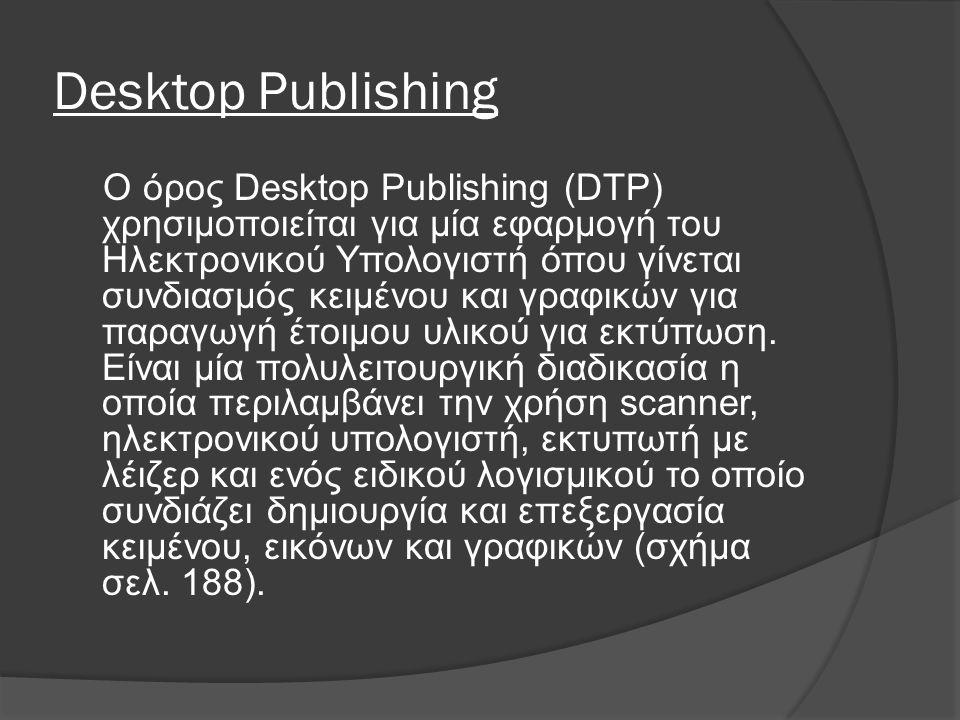 Desktop Publishing Ο όρος Desktop Publishing (DTP) χρησιμοποιείται για μία εφαρμογή του Ηλεκτρονικού Υπολογιστή όπου γίνεται συνδιασμός κειμένου και γραφικών για παραγωγή έτοιμου υλικού για εκτύπωση.
