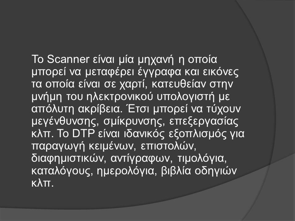 Το Scanner είναι μία μηχανή η οποία μπορεί να μεταφέρει έγγραφα και εικόνες τα οποία είναι σε χαρτί, κατευθείαν στην μνήμη του ηλεκτρονικού υπολογιστή με απόλυτη ακρίβεια.
