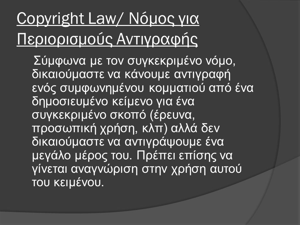 Copyright Law/ Νόμος για Περιορισμούς Αντιγραφής Σύμφωνα με τον συγκεκριμένο νόμο, δικαιούμαστε να κάνουμε αντιγραφή ενός συμφωνημένου κομματιού από ένα δημοσιευμένο κείμενο για ένα συγκεκριμένο σκοπό (έρευνα, προσωπική χρήση, κλπ) αλλά δεν δικαιούμαστε να αντιγράψουμε ένα μεγάλο μέρος του.