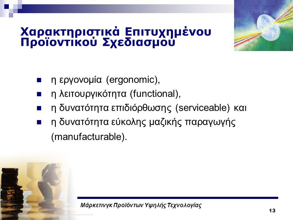 Μάρκετινγκ Προϊόντων Υψηλής Τεχνολογίας 13 Χαρακτηριστικά Επιτυχημένου Προϊοντικού Σχεδιασμού η εργονομία (ergonomic), η λειτουργικότητα (functional), η δυνατότητα επιδιόρθωσης (serviceable) και η δυνατότητα εύκολης μαζικής παραγωγής (manufacturable).