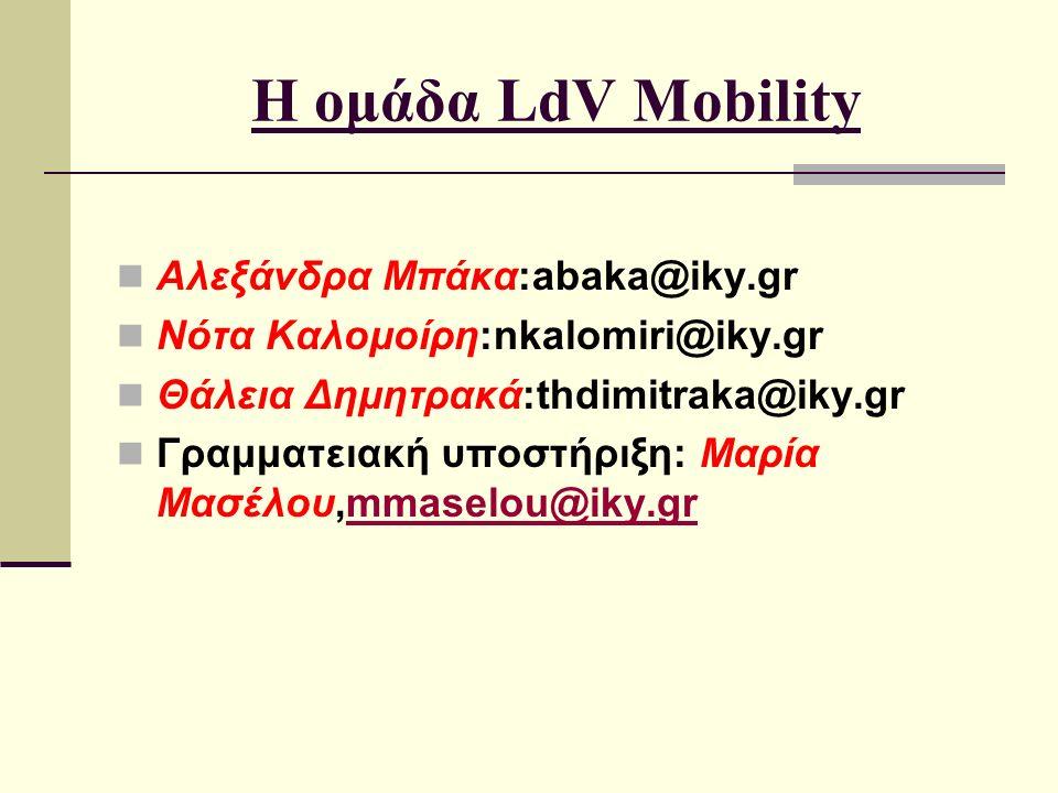 Η ομάδα LdV Mobility Αλεξάνδρα Μπάκα:abaka@iky.gr Νότα Καλομοίρη:nkalomiri@iky.gr Θάλεια Δημητρακά:thdimitraka@iky.gr Γραμματειακή υποστήριξη: Μαρία Mασέλου,mmaselou@iky.grmmaselou@iky.gr