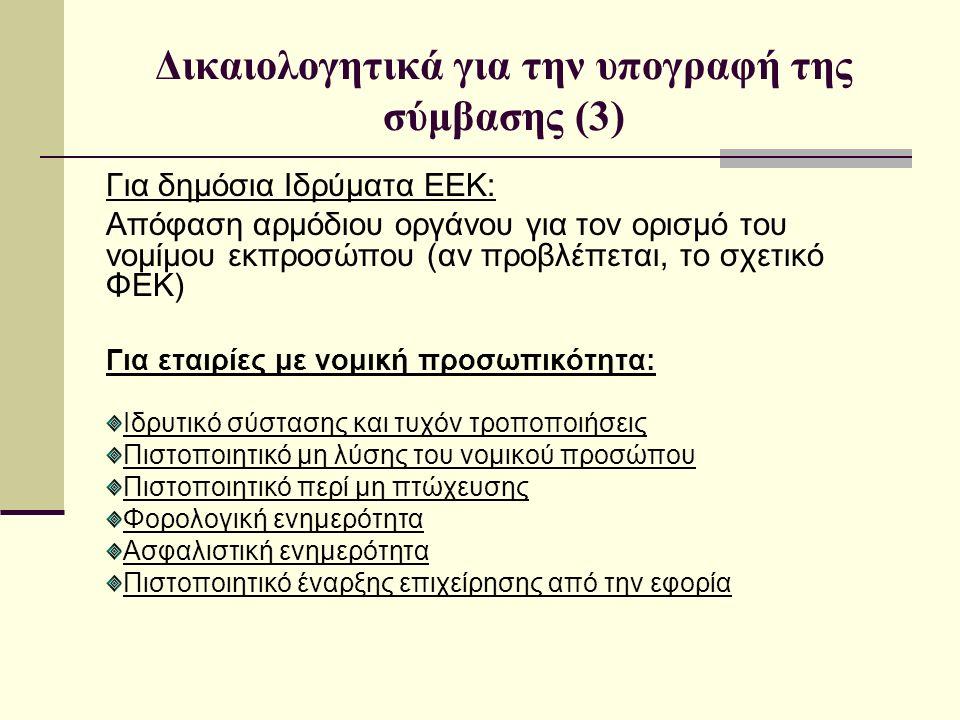 Δικαιολογητικά για την υπογραφή της σύμβασης (3) Για δημόσια Ιδρύματα ΕΕΚ: Απόφαση αρμόδιου οργάνου για τον ορισμό του νομίμου εκπροσώπου (αν προβλέπεται, το σχετικό ΦΕΚ) Για εταιρίες με νομική προσωπικότητα: Ιδρυτικό σύστασης και τυχόν τροποποιήσεις Πιστοποιητικό μη λύσης του νομικού προσώπου Πιστοποιητικό περί μη πτώχευσης Φορολογική ενημερότητα Ασφαλιστική ενημερότητα Πιστοποιητικό έναρξης επιχείρησης από την εφορία