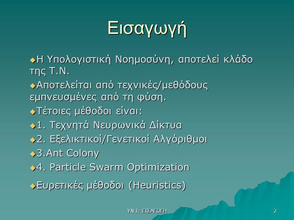 ΥΝ Ι: ΕΙΣΑΓΩΓΗ 2 Εισαγωγή  Η Υπολογιστική Νοημοσύνη, αποτελεί κλάδο της Τ.Ν.  Αποτελείται από τεχνικές/μεθόδους εμπνευσμένες από τη φύση.  Τέτοιες