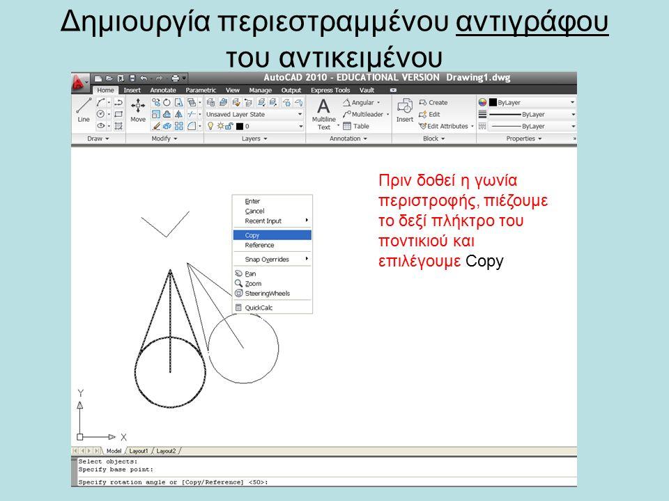 Δημιουργία περιεστραμμένου αντιγράφου του αντικειμένου Πριν δοθεί η γωνία περιστροφής, πιέζουμε το δεξί πλήκτρο του ποντικιού και επιλέγουμε Copy