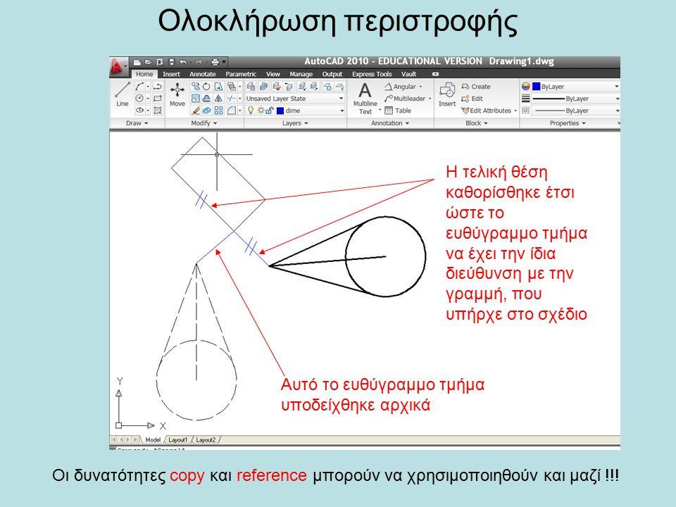 Ολοκλήρωση περιστροφής Αυτό το ευθύγραμμο τμήμα υποδείχθηκε αρχικά Η τελική θέση καθορίσθηκε έτσι ώστε το ευθύγραμμο τμήμα να έχει την ίδια διεύθυνση με την γραμμή, που υπήρχε στο σχέδιο Οι δυνατότητες copy και reference μπορούν να χρησιμοποιηθούν και μαζί !!!