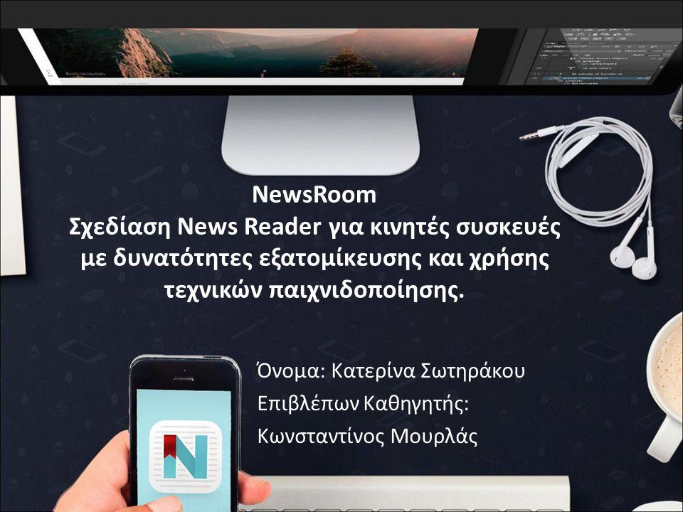 NewsRoom Σχεδίαση News Reader για κινητές συσκευές με δυνατότητες εξατομίκευσης και χρήσης τεχνικών παιχνιδοποίησης.