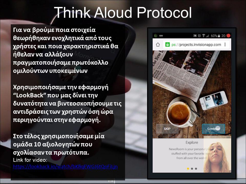 Think Aloud Protocol Για να βρούμε ποια στοιχεία θεωρήθηκαν ενοχλητικά από τους χρήστες και ποια χαρακτηριστικά θα ήθελαν να αλλάξουν πραγματοποιήσαμε πρωτόκολλο ομιλούντων υποκειμένων Χρησιμοποιήσαμε την εφαρμογή LookBack που μας δίνει την δυνατότητα να βιντεοσκοπήσουμε τις αντιδράσεις των χρηστών όση ώρα περιηγούνται στην εφαρμογή.