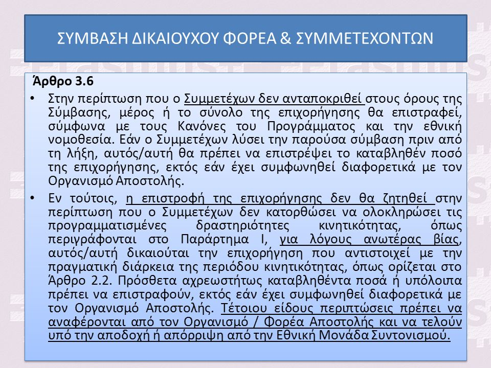 ΣΥΜΒΑΣΗ ΔΙΚΑΙΟΥΧΟΥ ΦΟΡΕΑ & ΣΥΜΜΕΤΕΧΟΝΤΩΝ Άρθρο 3.6 Στην περίπτωση που ο Συμμετέχων δεν ανταποκριθεί στους όρους της Σύμβασης, μέρος ή το σύνολο της επιχορήγησης θα επιστραφεί, σύμφωνα με τους Κανόνες του Προγράμματος και την εθνική νομοθεσία.