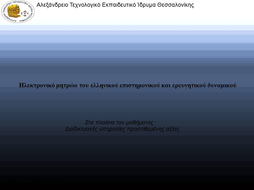 Ηλεκτρονικό μητρώο του ελληνικού επιστημονικού και ερευνητικού δυναμικού Αλεξάνδρειο Τεχνολογικό Εκπαιδευτικό Ίδρυμα Θεσσαλονίκης Στα πλαίσια του μαθήματος : Διαδικτυακές υπηρεσίες προστιθεμένης αξίας Όνομα : Αντωνίου Κώστας ΑM : 11834