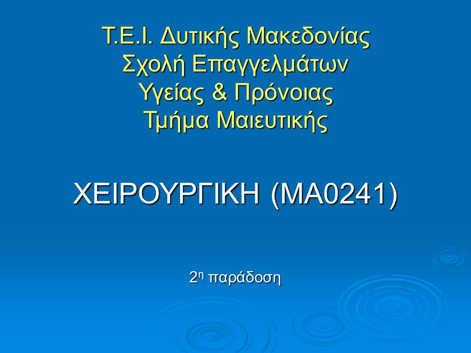Τ.Ε.Ι. Δυτικής Μακεδονίας Σχολή Επαγγελμάτων Υγείας & Πρόνοιας Τμήμα Μαιευτικής ΧΕΙΡΟΥΡΓΙΚΗ (ΜΑ0241) 2 η παράδοση