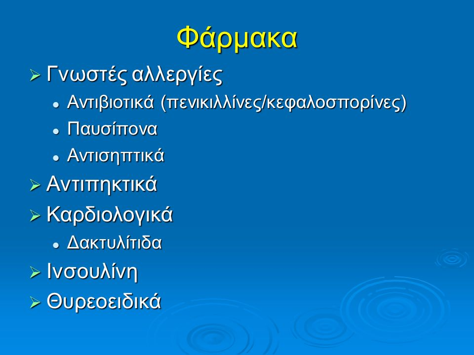 Φάρμακα  Γνωστές αλλεργίες Αντιβιοτικά (πενικιλλίνες/κεφαλοσπορίνες) Αντιβιοτικά (πενικιλλίνες/κεφαλοσπορίνες) Παυσίπονα Παυσίπονα Αντισηπτικά Αντιση