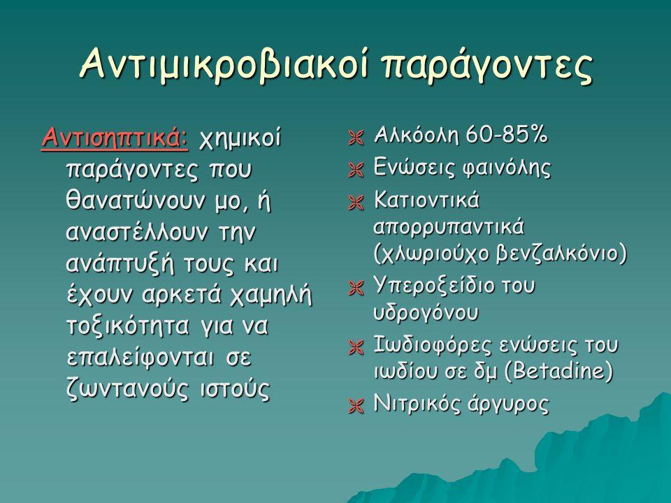 Αντιμικροβιακοί παράγοντες Αντισηπτικά: χημικοί παράγοντες που θανατώνουν μο, ή αναστέλλουν την ανάπτυξή τους και έχουν αρκετά χαμηλή τοξικότητα για να επαλείφονται σε ζωντανούς ιστούς  Αλκόολη 60-85%  Ενώσεις φαινόλης  Κατιοντικά απορρυπαντικά (χλωριούχο βενζαλκόνιο)  Υπεροξείδιο του υδρογόνου  Ιωδιοφόρες ενώσεις του ιωδίου σε δμ (Betadine)  Νιτρικός άργυρος