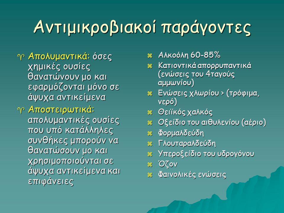 Αντιμικροβιακοί παράγοντες  Απολυμαντικά: όσες χημικές ουσίες θανατώνουν μο και εφαρμόζονται μόνο σε άψυχα αντικείμενα  Αποστειρωτικά: απολυμαντικές ουσίες που υπό κατάλληλες συνθήκες μπορούν να θανατώσουν μο και χρησιμοποιούνται σε άψυχα αντικείμενα και επιφάνειες  Αλκοόλη 60-85%  Κατιοντικά απορρυπαντικά (ενώσεις του 4ταγούς αμμωνίου)  Ενώσεις χλωρίου › (τρόφιμα, νερό)  Θειϊκός χαλκός  Οξείδιο του αιθυλενίου (αέριο)  Φορμαλδεύδη  Γλουταραλδεύδη  Υπεροξείδιο του υδρογόνου  Όζον  Φαινολικές ενώσεις