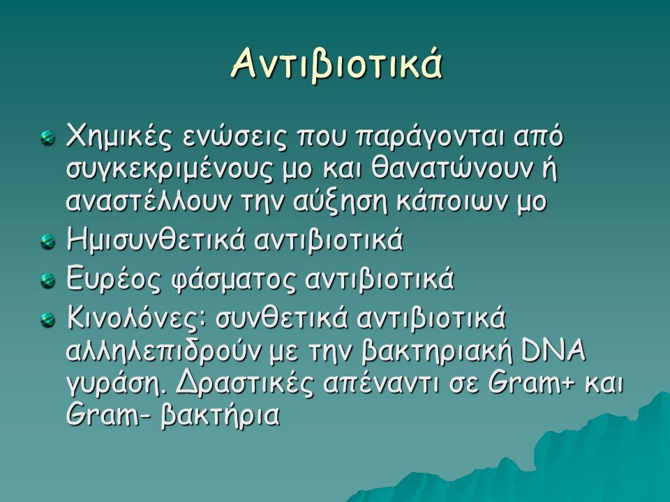 Αντιβιοτικά Χημικές ενώσεις που παράγονται από συγκεκριμένους μο και θανατώνουν ή αναστέλλουν την αύξηση κάποιων μο Ημισυνθετικά αντιβιοτικά Ευρέος φάσματος αντιβιοτικά Κινολόνες: συνθετικά αντιβιοτικά αλληλεπιδρούν με την βακτηριακή DNA γυράση.