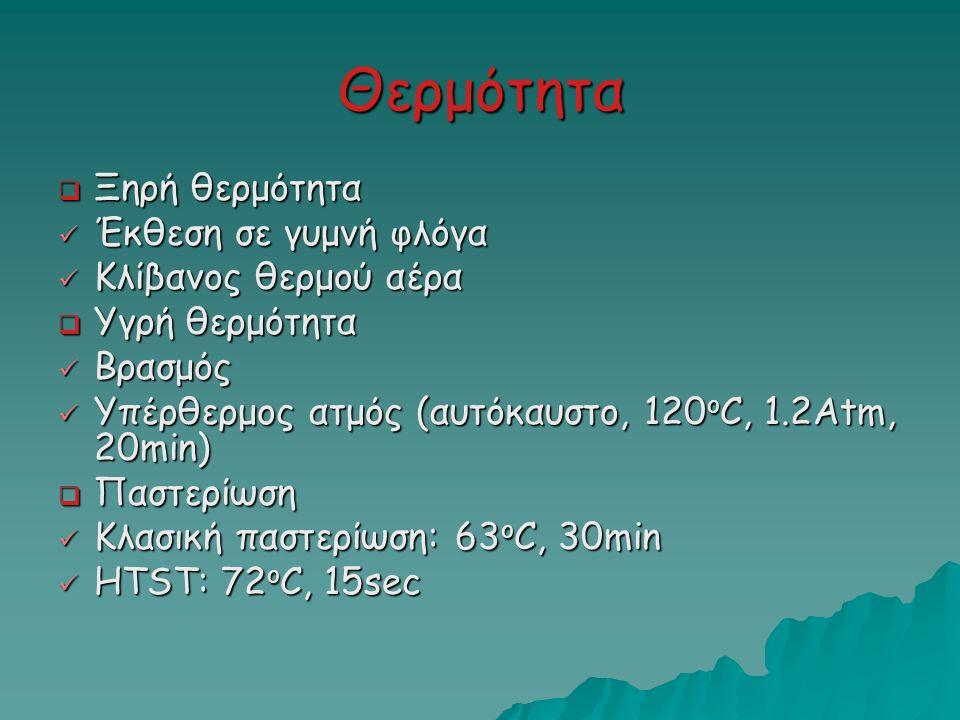 Θερμότητα  Ξηρή θερμότητα Έκθεση σε γυμνή φλόγα Έκθεση σε γυμνή φλόγα Κλίβανος θερμού αέρα Κλίβανος θερμού αέρα  Υγρή θερμότητα Βρασμός Βρασμός Υπέρθερμος ατμός (αυτόκαυστο, 120 o C, 1.2Atm, 20min) Υπέρθερμος ατμός (αυτόκαυστο, 120 o C, 1.2Atm, 20min)  Παστερίωση Κλασική παστερίωση: 63 o C, 30min Κλασική παστερίωση: 63 o C, 30min HTST: 72 o C, 15sec HTST: 72 o C, 15sec