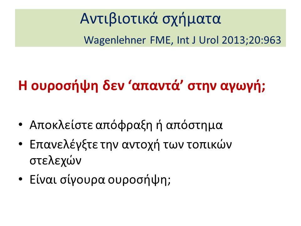 Αντιβιοτικά σχήματα Wagenlehner FME, Int J Urol 2013;20:963 Η ουροσήψη δεν 'απαντά' στην αγωγή; Αποκλείστε απόφραξη ή απόστημα Επανελέγξτε την αντοχή των τοπικών στελεχών Είναι σίγουρα ουροσήψη;