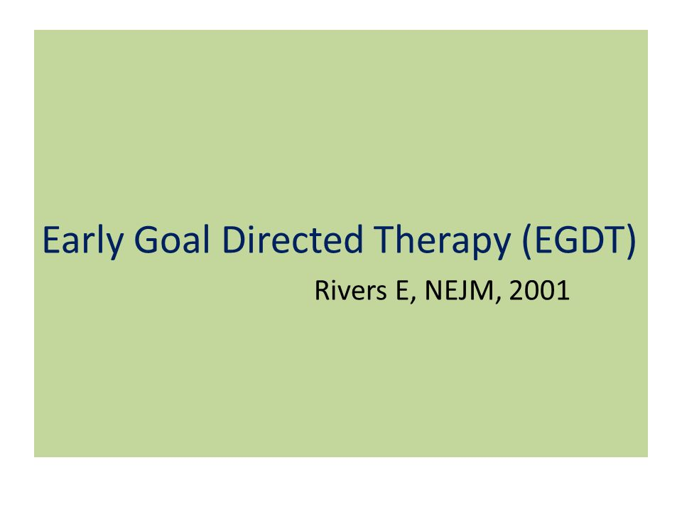 Early Goal Directed Therapy (EGDT) Rivers E, NEJM, 2001