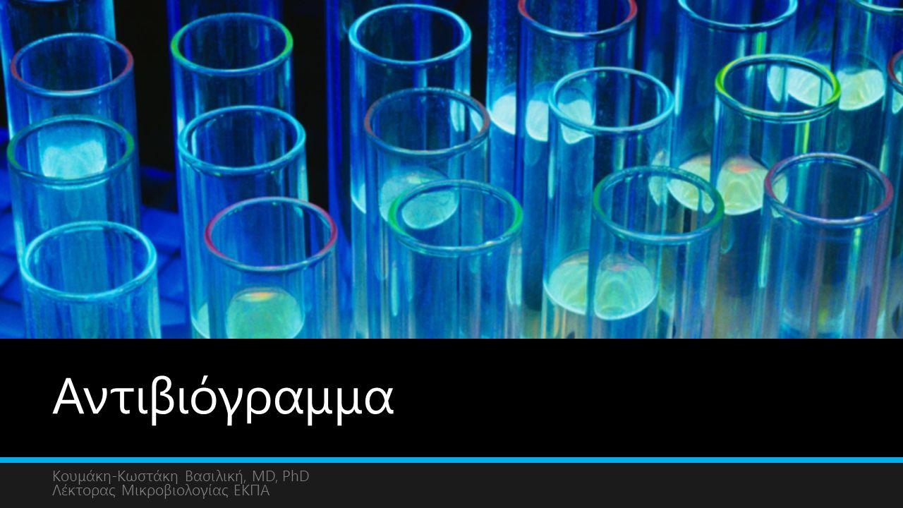 Αντιβιόγραμμα Κουμάκη-Κωστάκη Βασιλική, MD, PhD Λέκτορας Μικροβιολογίας ΕΚΠΑ