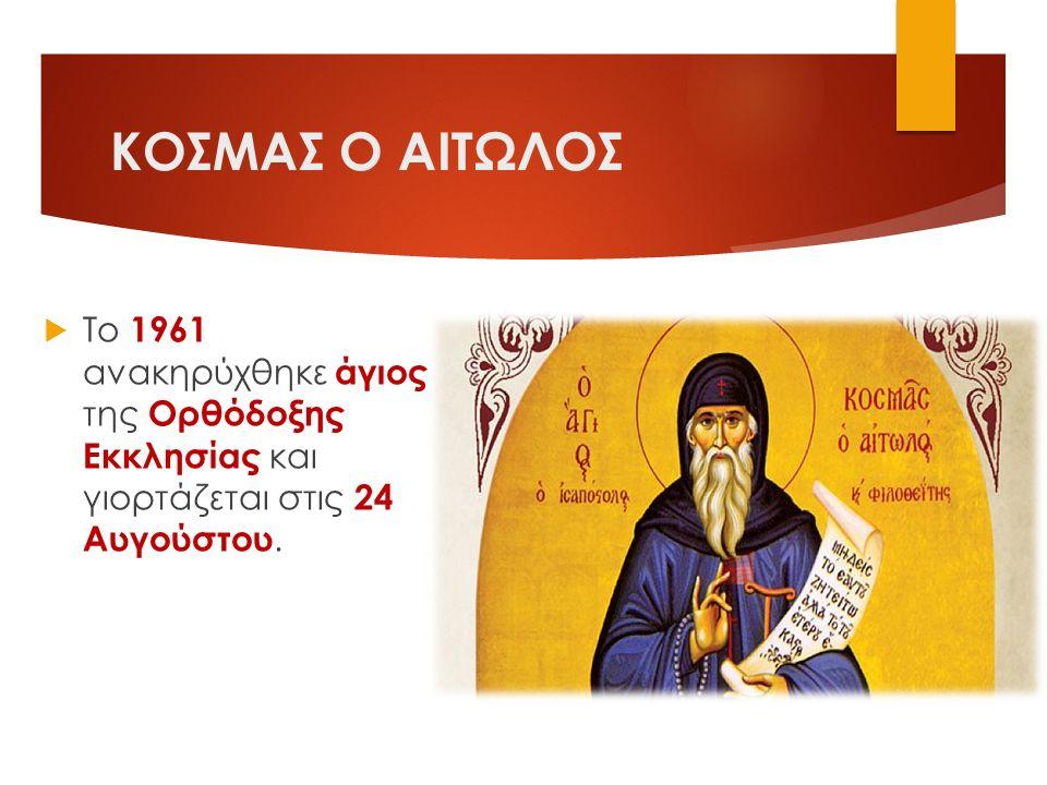 ΚΟΣΜΑΣ Ο ΑΙΤΩΛΟΣ  Το 1961 ανακηρύχθηκε άγιος της Ορθόδοξης Εκκλησίας και γιορτάζεται στις 24 Αυγούστου.