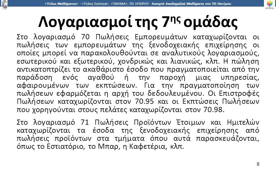 8 -,, ΤΕΙ ΗΠΕΙΡΟΥ - Ανοιχτά Ακαδημαϊκά Μαθήματα στο ΤΕΙ Ηπείρου Λογαριασμοί της 7 ης ομάδας Στο λογαριασμό 70 Πωλήσεις Εμπορευμάτων καταχωρίζονται οι