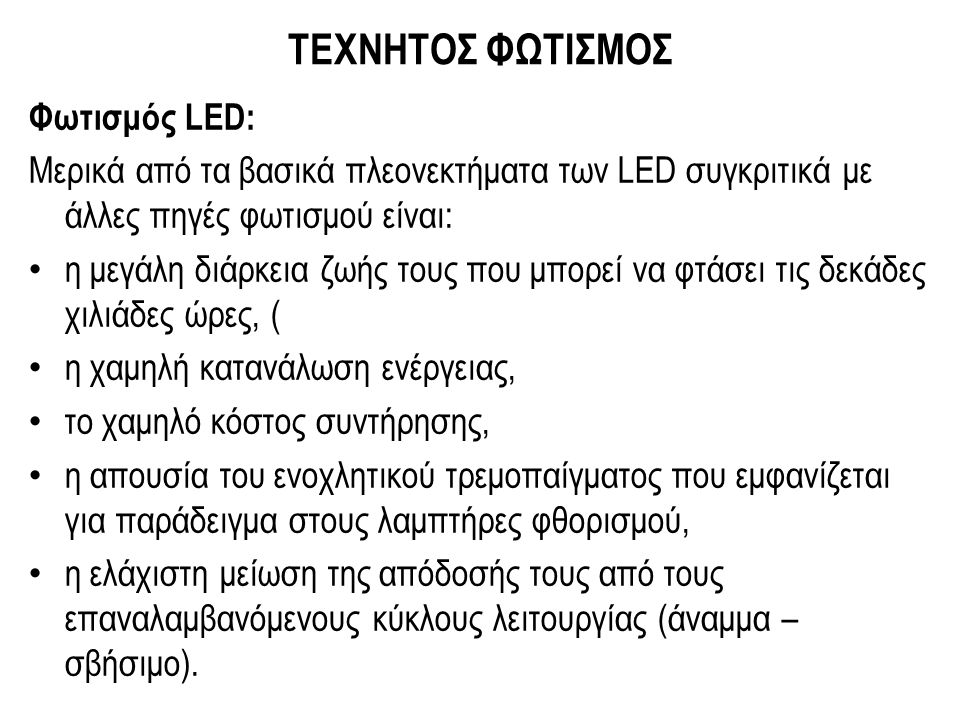 ΤΕΧΝΗΤΟΣ ΦΩΤΙΣΜΟΣ Φωτισμός LED: Μερικά από τα βασικά πλεονεκτήματα των LED συγκριτικά με άλλες πηγές φωτισμού είναι: η μεγάλη διάρκεια ζωής τους που μπορεί να φτάσει τις δεκάδες χιλιάδες ώρες, ( η χαμηλή κατανάλωση ενέργειας, το χαμηλό κόστος συντήρησης, η απουσία του ενοχλητικού τρεμοπαίγματος που εμφανίζεται για παράδειγμα στους λαμπτήρες φθορισμού, η ελάχιστη μείωση της απόδοσής τους από τους επαναλαμβανόμενους κύκλους λειτουργίας (άναμμα – σβήσιμο).