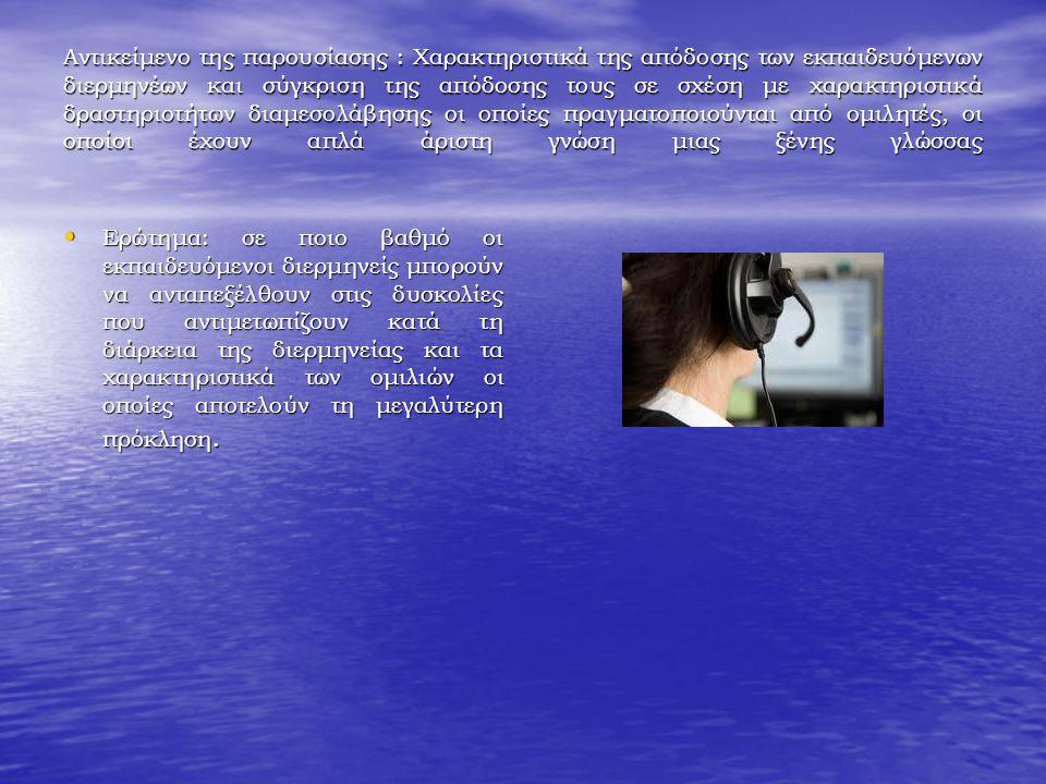 Αντικείμενο της παρουσίασης : Χαρακτηριστικά της απόδοσης των εκπαιδευόμενων διερμηνέων και σύγκριση της απόδοσης τους σε σχέση με χαρακτηριστικά δραστηριοτήτων διαμεσολάβησης οι οποίες πραγματοποιούνται από ομιλητές, οι οποίοι έχουν απλά άριστη γνώση μιας ξένης γλώσσας Ερώτημα: σε ποιο βαθμό οι εκπαιδευόμενοι διερμηνείς μπορούν να ανταπεξέλθουν στις δυσκολίες που αντιμετωπίζουν κατά τη διάρκεια της διερμηνείας και τα χαρακτηριστικά των ομιλιών οι οποίες αποτελούν τη μεγαλύτερη πρόκληση.