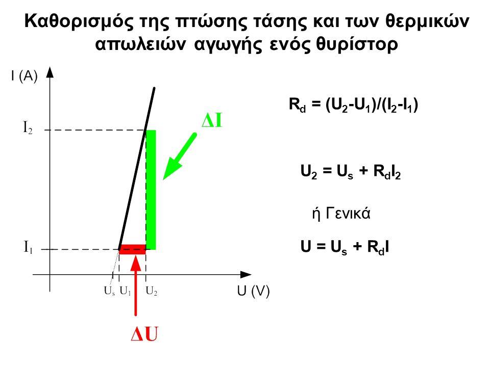 Καθορισμός της πτώσης τάσης και των θερμικών απωλειών αγωγής ενός θυρίστορ U 2 = U s + R d I 2 U = U s + R d I ή Γενικά R d = (U 2 -U 1 )/(I 2 -I 1 )