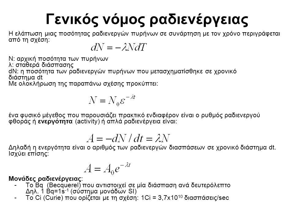 Γενικός νόμος ραδιενέργειας Η ελάττωση μιας ποσότητας ραδιενεργών πυρήνων σε συνάρτηση με τον χρόνο περιγράφεται από τη σχέση: N: αρχική ποσότητα των πυρήνων λ: σταθερά διάσπασης dN: η ποσότητα των ραδιενεργών πυρήνων που μετασχηματίσθηκε σε χρονικό διάστημα dt Mε ολοκλήρωση της παραπάνω σχέσης προκύπτει: ένα φυσικό μέγεθος που παρουσιάζει πρακτικό ενδιαφέρον είναι ο ρυθμός ραδιενεργού φθοράς ή ενεργότητα (activity) ή απλά ραδιενέργεια είναι: Δηλαδή η ενεργότητα είναι ο αριθμός των ραδιενεργών διασπάσεων σε χρονικό διάστημα dt.