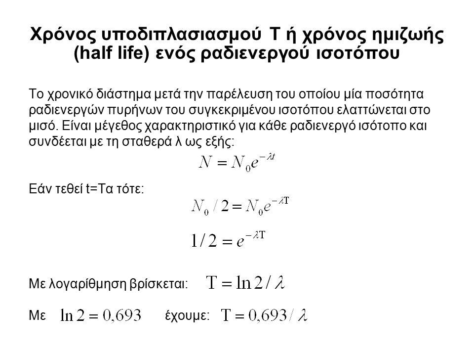 Χρόνος υποδιπλασιασμού Τ ή χρόνος ημιζωής (half life) ενός ραδιενεργού ισοτόπου Το χρονικό διάστημα μετά την παρέλευση του οποίου μία ποσότητα ραδιενε