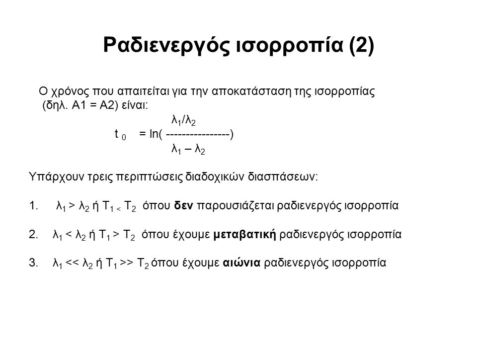 Ραδιενεργός ισορροπία (2) Ο χρόνος που απαιτείται για την αποκατάσταση της ισορροπίας (δηλ. Α1 = Α2) είναι: λ 1 /λ 2 t 0 = ln( ----------------) λ 1 –
