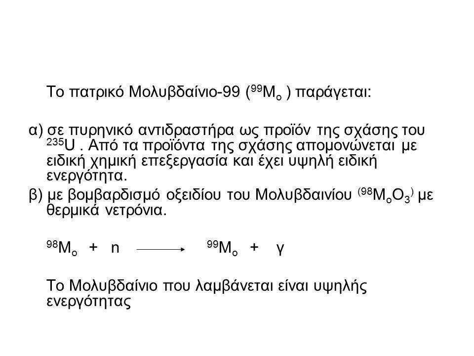 Το πατρικό Μολυβδαίνιο-99 ( 99 Μ ο ) παράγεται: α) σε πυρηνικό αντιδραστήρα ως προϊόν της σχάσης του 235 U. Από τα προϊόντα της σχάσης απομονώνεται με