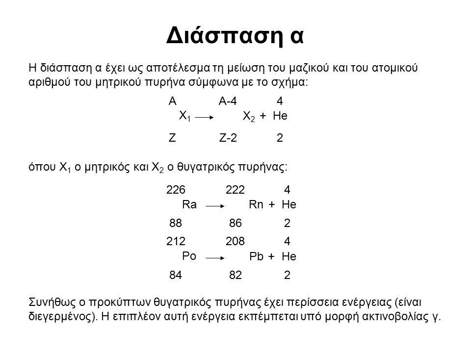 Διάσπαση α Η διάσπαση α έχει ως αποτέλεσμα τη μείωση του μαζικού και του ατομικού αριθμού του μητρικού πυρήνα σύμφωνα με το σχήμα: όπου Χ 1 ο μητρικός και Χ 2 ο θυγατρικός πυρήνας: Συνήθως ο προκύπτων θυγατρικός πυρήνας έχει περίσσεια ενέργειας (είναι διεγερμένος).