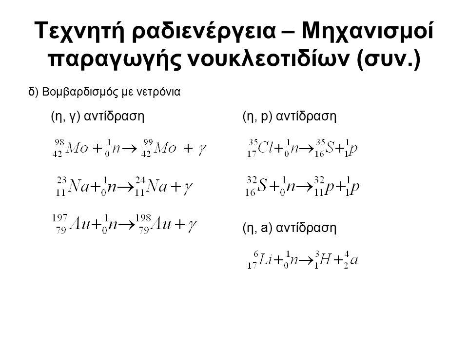 Τεχνητή ραδιενέργεια – Μηχανισμοί παραγωγής νουκλεοτιδίων (συν.) δ) Βομβαρδισμός με νετρόνια (η, γ) αντίδραση(η, p) αντίδραση (η, a) αντίδραση