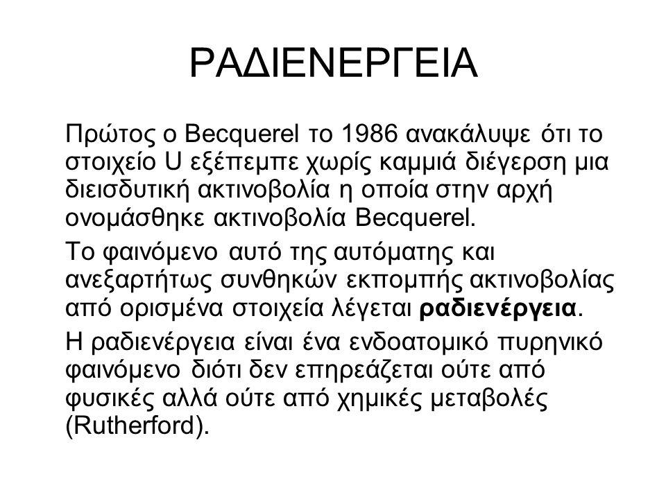 ΡΑΔΙΕΝΕΡΓΕΙΑ Πρώτος ο Becquerel το 1986 ανακάλυψε ότι το στοιχείο U εξέπεμπε χωρίς καμμιά διέγερση μια διεισδυτική ακτινοβολία η οποία στην αρχή ονομά