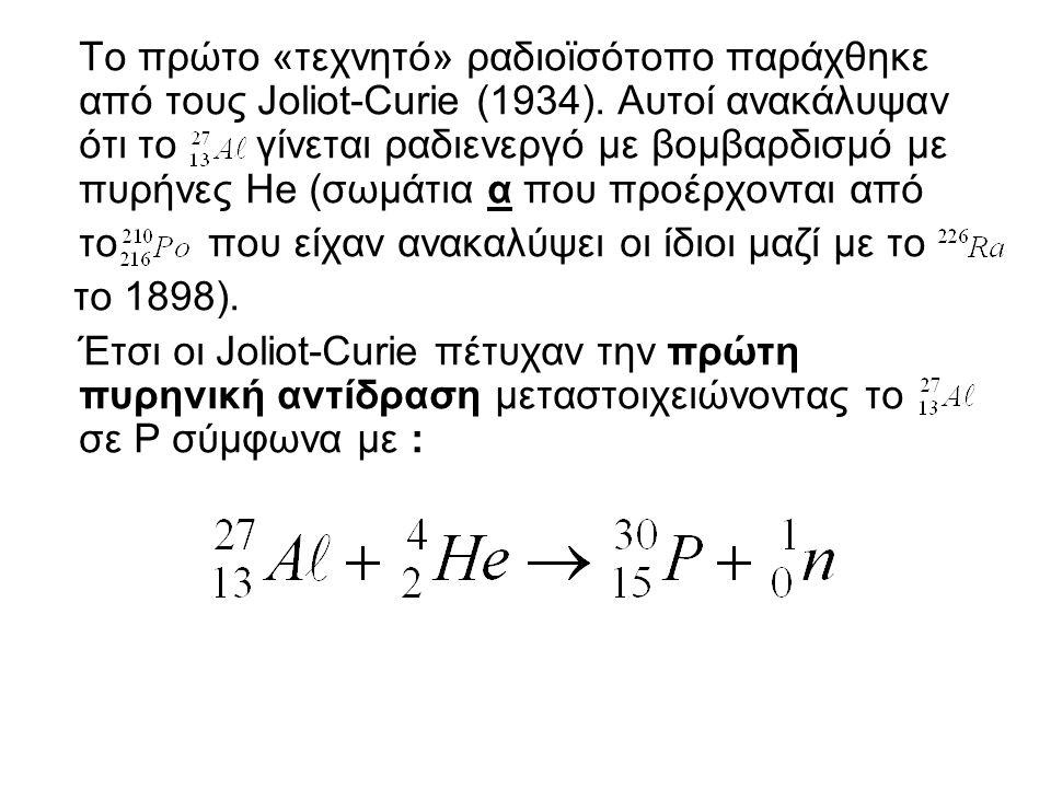 Το πρώτο «τεχνητό» ραδιοϊσότοπο παράχθηκε από τους Joliot-Curie (1934). Αυτοί ανακάλυψαν ότι το γίνεται ραδιενεργό με βομβαρδισμό με πυρήνες Ηe (σωμάτ