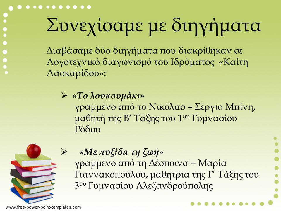 Συνεχίσαμε με διηγήματα Διαβάσαμε δύο διηγήματα που διακρίθηκαν σε Λογοτεχνικό διαγωνισμό του Ιδρύματος «Καίτη Λασκαρίδου»:  «Το λουκουμάκι» γραμμένο από το Νικόλαο – Σέργιο Μπίνη, μαθητή της Β' Τάξης του 1 ου Γυμνασίου Ρόδου  «Με πυξίδα τη ζωή» γραμμένο από τη Δέσποινα – Μαρία Γιαννακοπούλου, μαθήτρια της Γ' Τάξης του 3 ου Γυμνασίου Αλεξανδρούπολης