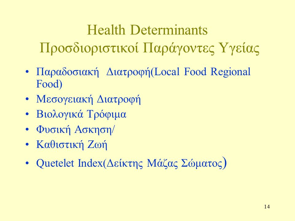 14 Health Determinants Προσδιοριστικοί Παράγοντες Υγείας Παραδοσιακή Διατροφή(Local Food Regional Food) Μεσογειακή Διατροφή Βιολογικά Τρόφιμα Φυσική Ασκηση/ Καθιστική Ζωή Quetelet Index(Δείκτης Μάζας Σώματος )