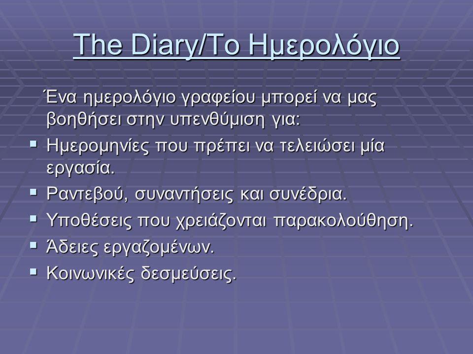 The Diary/Το Ημερολόγιο Ένα ημερολόγιο γραφείου μπορεί να μας βοηθήσει στην υπενθύμιση για: Ένα ημερολόγιο γραφείου μπορεί να μας βοηθήσει στην υπενθύμιση για:  Ημερομηνίες που πρέπει να τελειώσει μία εργασία.