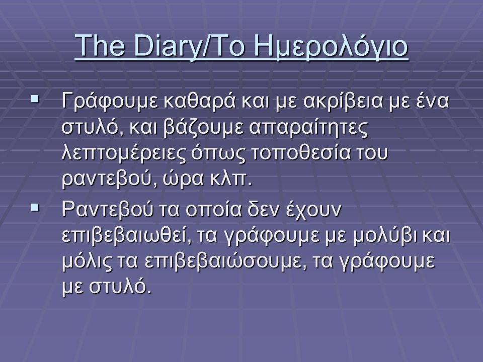 The Diary/Το Ημερολόγιο  Γράφουμε καθαρά και με ακρίβεια με ένα στυλό, και βάζουμε απαραίτητες λεπτομέρειες όπως τοποθεσία του ραντεβού, ώρα κλπ.