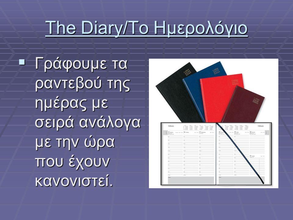 The Diary/Το Ημερολόγιο  Γράφουμε τα ραντεβού της ημέρας με σειρά ανάλογα με την ώρα που έχουν κανονιστεί.