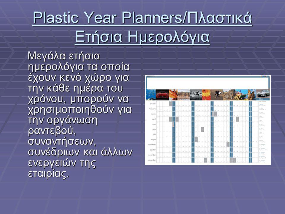 Plastic Year Planners/Πλαστικά Ετήσια Ημερολόγια Mεγάλα ετήσια ημερολόγια τα οποία έχουν κενό χώρο για την κάθε ημέρα του χρόνου, μπορούν να χρησιμοποιηθούν για την οργάνωση ραντεβού, συναντήσεων, συνέδριων και άλλων ενεργειών της εταιρίας.